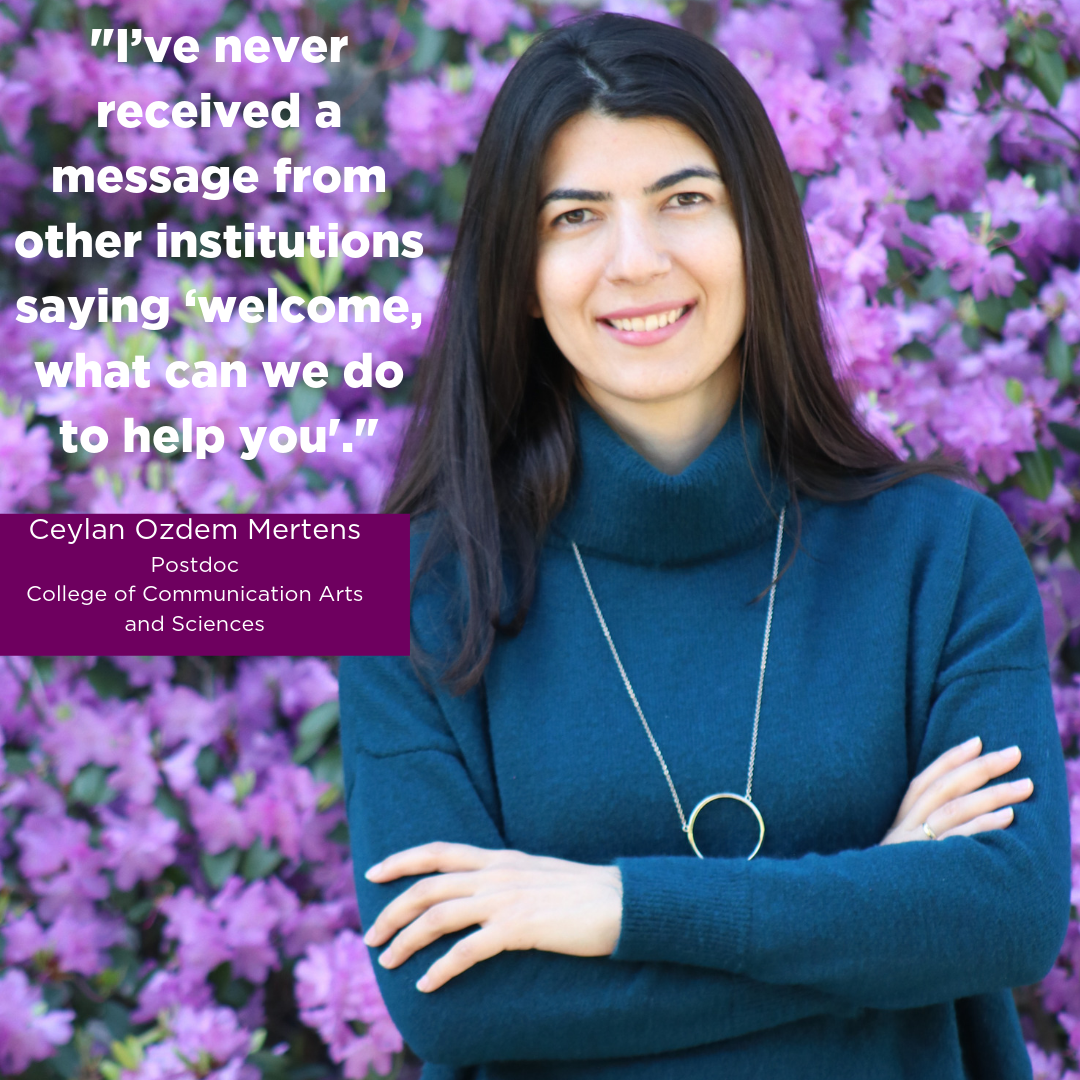 """""""I've never received a message from other institutions saying 'welcome, what can we do to help you',"""" Ceylan Ozdem Mertens, Postdoc, College of Communication Arts and Sciences"""