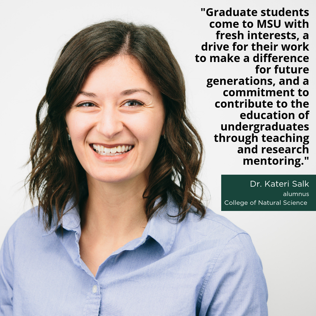 """Graduate students come to MSU with fresh interests, a drive for their work to make a difference for future generations, and a commitment to contribute to the education of undergraduates through teaching and research mentoring,"" -Dr. Kateri Salk, Alumnus, College of Natural Science"