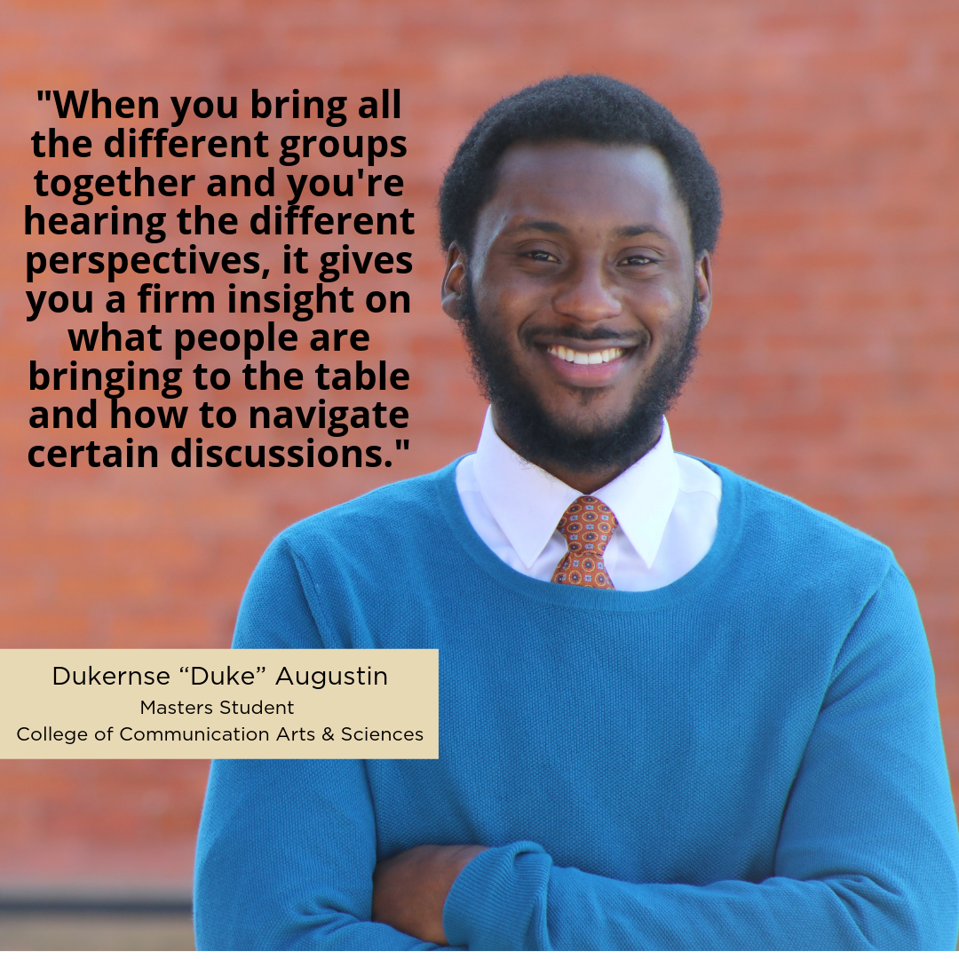 """When you bring all the different groups together and you're hearing the different perspectives, it gives you a firm insight on what people are bringing to the table and how to navigate certain discussions."" -Dukernse ""Duke"" Augustin, Masters Student, College of Communication Arts & Sciences"