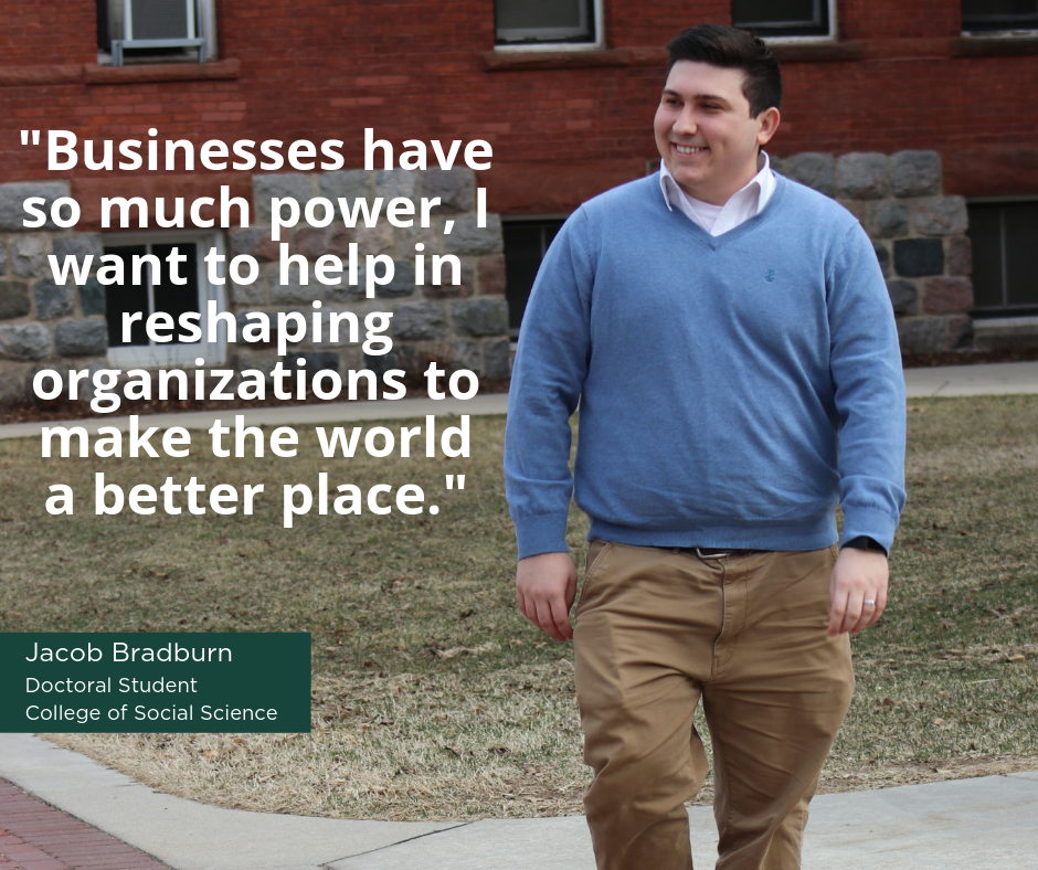 """Businesses have so much power, I want to help in reshaping organizations to make the world a better place"" -Jacob Bradburn, Doctoral Student, College of Social Science"