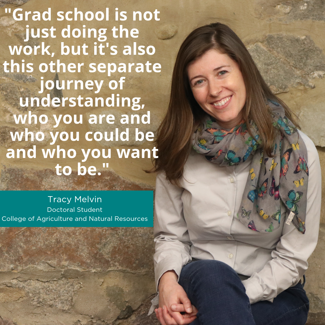 """Grad school is not just doing the work, but it's also this other separate journey of understanding, who you are and who you could be and who you want to be."" -Tracy Melvin, Doctoral Student, College of Agriculture and Natural Resources"
