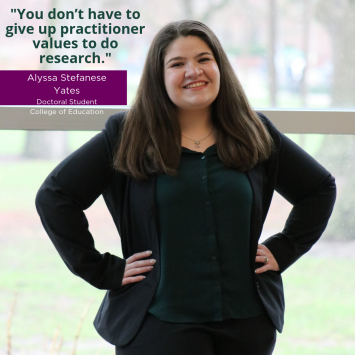 """""""You don't have to give up practitioner values to do research."""" Alyssa Stefanese Yates, Doctoral Student, College of Education"""