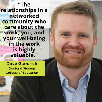 """""""The relationships in a networked community who care about the work, you, and your well-being in the work is highly valuable."""" Dave Goodrich, Doctoral Student, College of Education"""