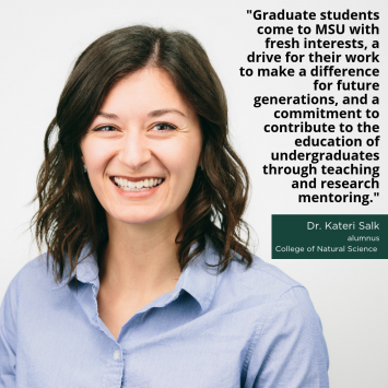 """""""Graduate students come to MSU with fresh interests, a drive for their work to make a difference for future generations, and a commitment to contribute to the education of undergraduates through teaching and research mentoring,"""" -Dr. Kateri Salk, Alumnus, College of Natural Science"""
