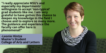 """""""I really appreciate MSU's and especially my departments' willingness to accept 'non-typical' grad students like me. I am very grateful to have gotten this chance to deepen my knowledge in the field I choose and to explore so many more. The guidance and experience the faculty can offer here is phenomenal!"""" -Leonie Hintze"""