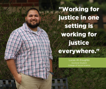 """""""Working for justice in one setting is working for justice everywhere."""" -Lucas Al-Zoughbi, Doctoral Student, College of Social Science"""